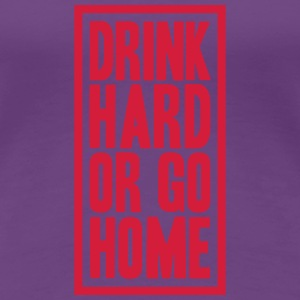 Drink Hard Or Go Home T-Shirts - Women's Premium T-Shirt