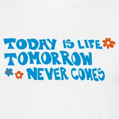 Toda is life tomorrow never comes