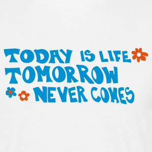 Today is life tomorrow never comes - Männer T-Shirt