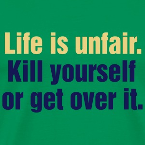 Life is unfair. Kill yourself or get over it. - Männer Premium T-Shirt