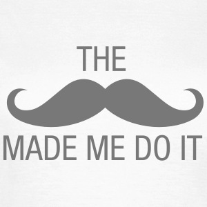 The (Moustache) Made Me Do It T-Shirts - Women's T-Shirt