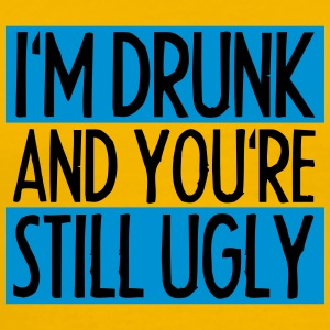 I'm Drunk And You're Still Ugly T-skjorter - Premium T-skjorte for menn