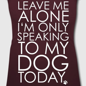 Leave me Alone, I'm only speaking to my dog today. T-shirts - Vrouwen T-shirt met U-hals