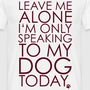 Leave me Alone, I'm only speaking to my dog today. T-shirts - Herre-T-shirt
