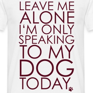 Leave me Alone, I'm only speaking to my dog today. T-Shirts - Men's T-Shirt