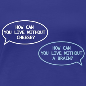 how can you live without cheese? - Frauen Premium T-Shirt