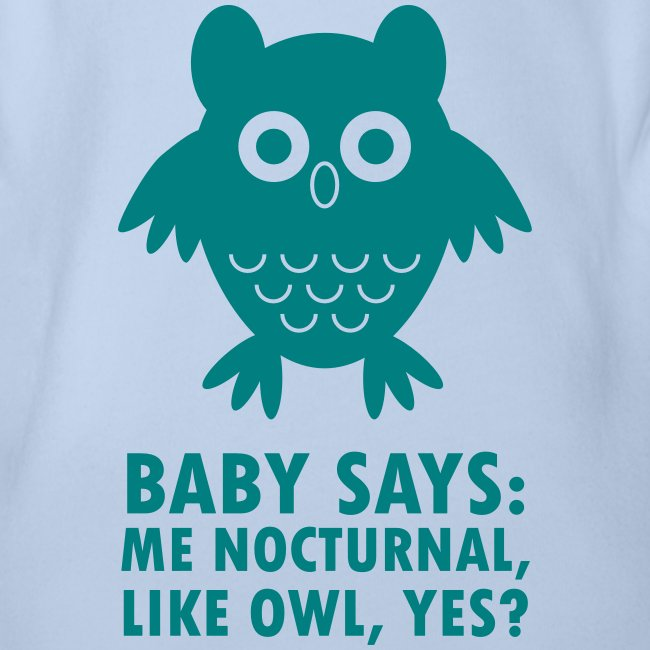 Baby says: Me nocturnal like owl, yes?