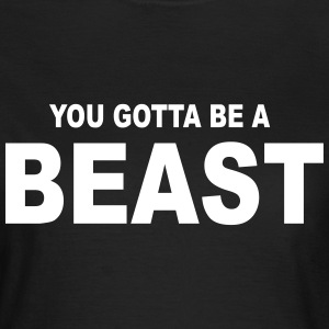 you gotta be a Beast - Frauen T-Shirt