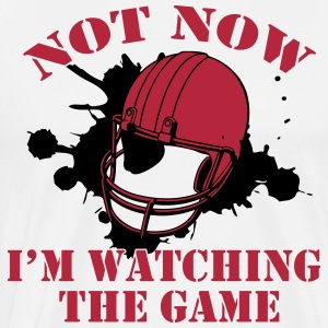 Not Now! I'm watching the game T-Shirts - Men's Premium T-Shirt