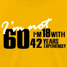 I'm not 60, I'm 18 with 42 years experience T-Shirts