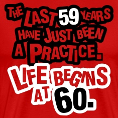 The last 59 years have just been a practice. 60! T-Shirts
