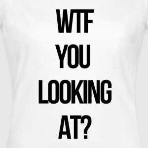 WTF you looking at? T-Shirts - Women's T-Shirt