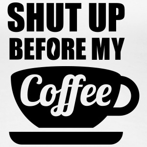 Shut up before my Coffee T-shirts - Premium-T-shirt dam