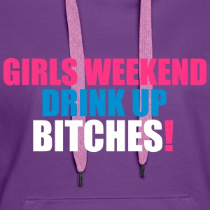 Girls Weekend, Drink Up Bitches Hoodies & Sweatshirts - Women's Premium Hoodie