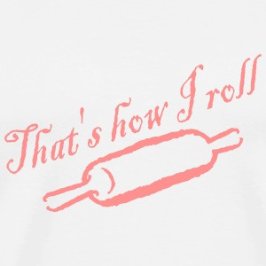 That's How I Roll - Baked - Bakery - Chef - Cook T-Shirts - Men's Premium T-Shirt