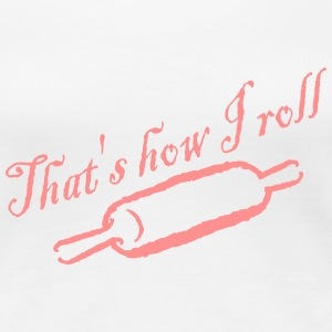 That's How I Roll - Baked - Bakery - Chef - Cook T-Shirts - Women's Premium T-Shirt