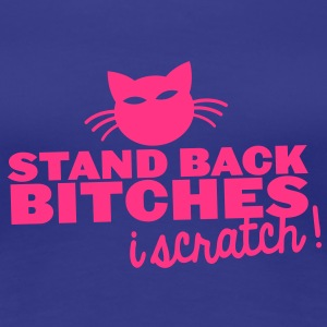STAND BACK BITCHES- I SCRATCH! with cat T-Shirts - Women's Premium T-Shirt