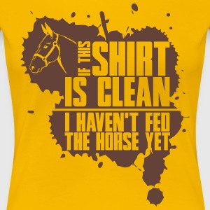 Clean? I haven't fed the horse yet T-shirts - Dame premium T-shirt