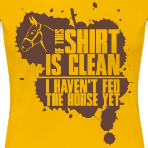 Clean? I haven't fed the horse yet T-Shirts - Women's Premium T-Shirt