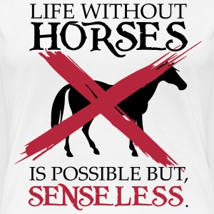 Life without horses is possible, but senseless T-shirts - Dame premium T-shirt