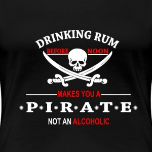 Drinking Rum before noon makes you a pirate T-Shirts - Women's Premium T-Shirt