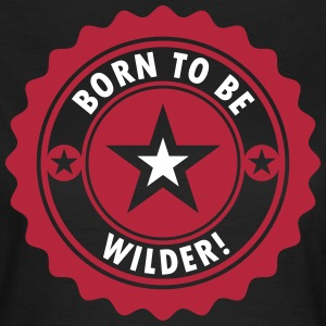 BORN TO BE WILDER! - Frauen T-Shirt