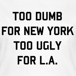 Too dumb for New York, Too ugly for LA (3) T-Shirts - Women's T-Shirt