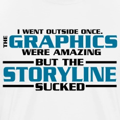I went outside: graphics amazing, stroyline sucked Nerd T-Shirts