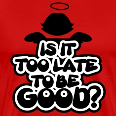 Is it too late to be good? T-shirts