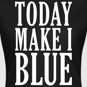 TODAY MAKE I BLUE - Frauen T-Shirt