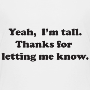 Yeah, I'm tall.  Thanks for letting me know. Shirts - Kids' Premium T-Shirt