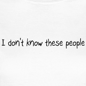 I don't know these people - T-shirt Femme