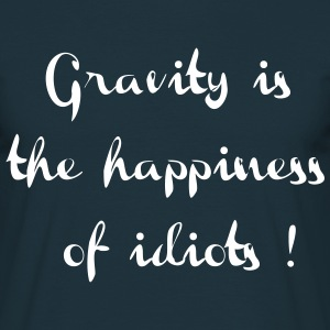 Gravity is the happiness of idiots  - T-shirt Homme