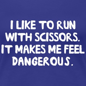 I run with scissors. Feel Dangerous T-Shirts - Women's Premium T-Shirt
