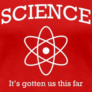 Science. It's gotten us this far T-Shirts - Women's Premium T-Shirt