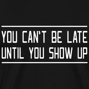 You can't be late until you show up T-Shirts - Men's Premium T-Shirt