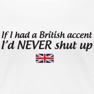 If I had a British accent I'd never shut up T-Shirts - Women's Premium T-Shirt