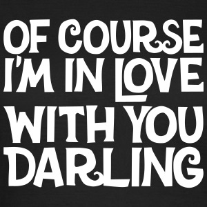 Of course I'm in Love with you Darling, EUshirt T-Shirts - Women's T-Shirt