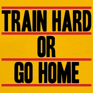 Train Hard Or Go Home Design Magliette - Maglietta Premium da uomo
