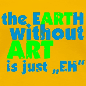 the EARTH without ART is just EH T-Shirts - Women's Premium T-Shirt