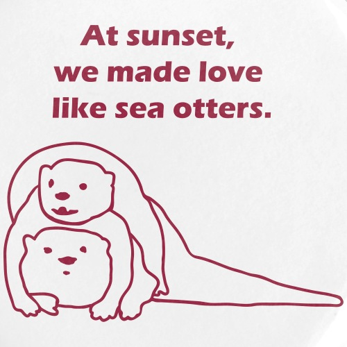 At sunset, we made love like sea otters.