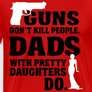 Guns don't kill people. Dads with daughters do! T-shirts - Mannen Premium T-shirt