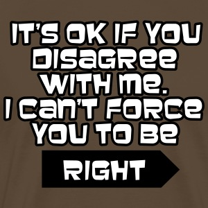 I can't force you to be right :) T-Shirts - Men's Premium T-Shirt