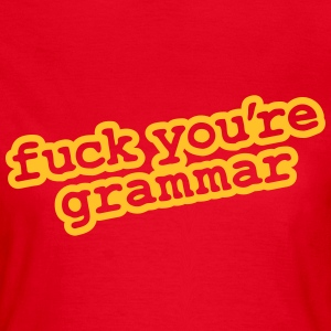 Fuck You're Grammar - Women's T-Shirt