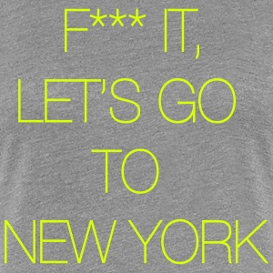 Fuck it, let's go to New York Tee shirts - T-shirt Premium Femme