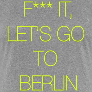 Fuck it, let's go to Berlin Tee shirts - T-shirt Premium Femme