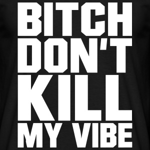 Bitch don't kill my Vibe, EUshirt, www.eushirt.com T-shirts - T-shirt herr