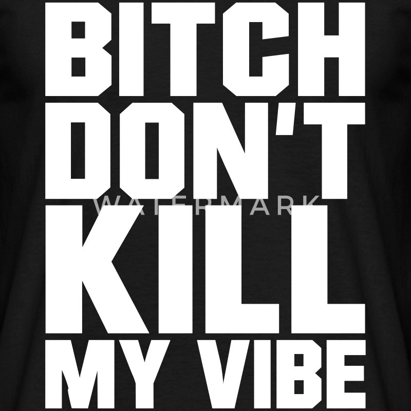 Bitch don't kill my Vibe, EUshirt, www.eushirt.com T-shirts - Mannen T-shirt