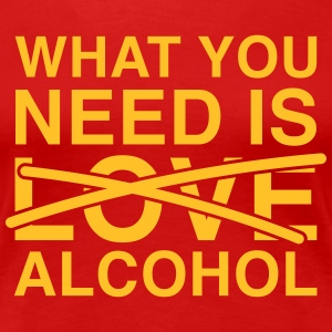 What you need is Alcohol T-shirts - Dame premium T-shirt