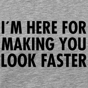I´M Here For Making You Look Faster Magliette - Maglietta Premium da uomo